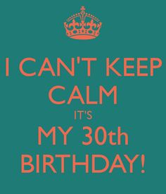 I CAN'T KEEP CALM IT'S MY 30th BIRTHDAY! - KEEP CALM AND CARRY ON Image Generator - brought to you by the Ministry of Information