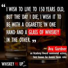 "‎""I wish to live to 150 years old, but the day I die, I wish it to be with a cigarette in one hand and a glass of whiskey in the other."" ~ Ava Gardner, an Academy Award winner known for her femme fatale roles. Read more whisky quotes at http://whiskeymeup.com/category/quote/"
