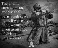 """""""The enemy surrounds us, and we shall perish unless we fight. If we really fight, we are given assurance of victory."""" Saint Francis de Sales"""