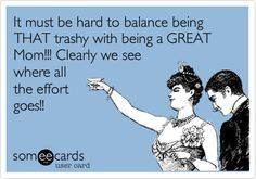 It must be hard to balance being THAT trashy with being a GREAT Mom!!! Clearly we see where all the effort goes!!