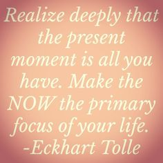 make the NOW the primary focus of your life // eckhart tolle #happy #healthy