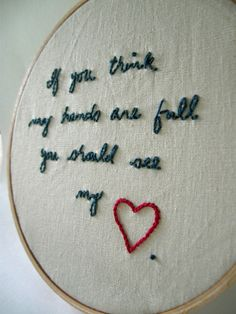 Love love love this quote...must make something with it! Embroidery Hoop Art Full Heart Hoop Embroidery.