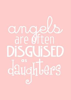 angels are often disguised as daughters and when you are Truly lucky ~~♥~~Daughter-in-laws.........You have to Love your Daughter BUT, you choose to Love a Daughter-in-law
