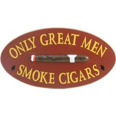 Only Great Men Smoke Cigars Wooden Sign by SMOKING SIGNS. $39.89. Designed for indoor use. Each sign has small imperfections which make it completely unique and give it character and remind you how many hands were involved in creating this product, You won't find this hands-on approach and attention to detail from the cheaper products made in China.. A keyhole hanger is engraved in the back of the sign for easy hanging. Handmade in the USA. Handcrafted wooden sign. Mad...