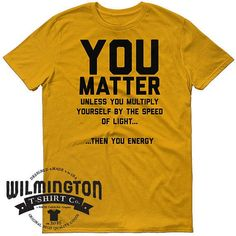 You Matter science shirt funny t-shirts e=mc2 by WilmingtonTshirtCo |  22.00 USD  You Matter - Unless You Multiply Yourself By The Speed Of Light Then You Energy. Funny science t-shirts abound! Be sure to check the Facebook page to find out when I'll be at an event near you!  100% ring-spun lightweight cotton  Pre-shrunk  Tubular construction  Shoulder-to-shoulder tape  Seamless collar  Double-needle sleeve and bottom hem  Fabric weight 4.5 oz/yd2 This is a classic tee that has a light…