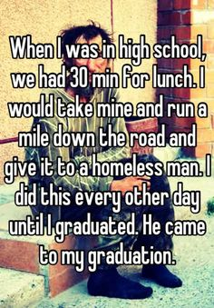 When I was in high school, we had 30 min for lunch. I would take mine and run a mile down the road and give it to a homeless man. I did this every other day until I graduated. He came to my graduation. - Whisper
