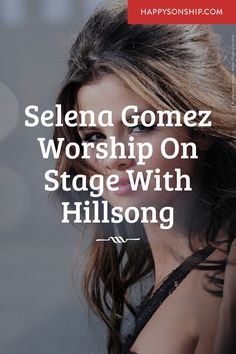 Selena Gomez Worship On Stage With Hillsong