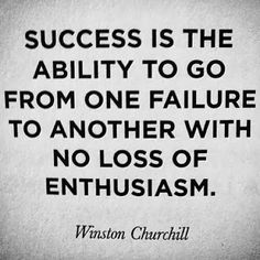 Success is the ability to go from one failure to another with no loss of enthusiasm. ~ Winston Churchill ~ Thoughts, Rem