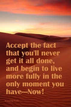 Accept The Fact That You'll Never Get It All Done, and Begin to Live More Fully in the Only Moment You have - NOW!
