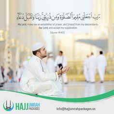 رَبِّ اجْعَلْنِي مُقِيمَ الصَّلَاةِ وَمِنْ ذُرِّيَّتِي ۚ رَبَّنَا وَتَقَبَّلْ دُعَاء My Lord, make me an establisher of prayer, and [many] from my descendants. Our Lord, and accept my supplication. [ Quran 14:40 ]