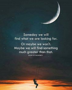 Someday we will find what we are looking for..