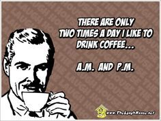 There are only two times a day I like to drink coffee... A.M. and P.M.