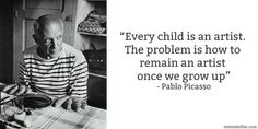 """Every child is an artist. The problem is how to remain an artist once we grow up."" Pablo Picasso"