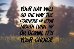 Your day will go the way you make it go! So plan on having a great day today and every day.