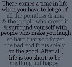 there comes a time in life when you have to let go of all the Pointless Drama & the people who create it & surround yourself with people who make you laugh so hard that you Forget the Bad and focus solely on the good. After all, Life is Too Short to be anything but HAPPY!