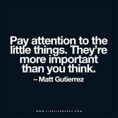 Pay attention to the little things. They're more important than you think. – Matt Gutierrez