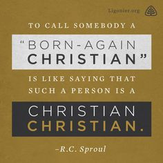"To call somebody a ""born-again Christian"" is like saying that such a person is a Christian Christian. —RC Sproul"