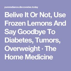 Belive It Or Not, Use Frozen Lemons And Say Goodbye To Diabetes, Tumors, Overweight · The Home Medicine