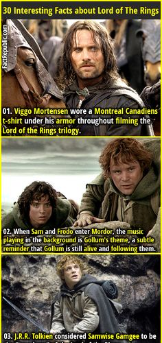 1. Viggo Mortensen wore a Montreal Canadiens t-shirt under his armor throughout filming the Lord of the Rings trilogy. 2. When Sam and Frodo enter Mordor, the music playing in the background is Gollum's theme, a subtle reminder that Gollum is still alive and following them.