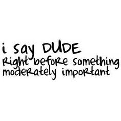 Technically, I started saying dude because of Crush from Finding Nemo.