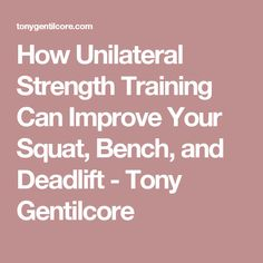 How Unilateral Strength Training Can Improve Your Squat, Bench, and Deadlift - Tony Gentilcore