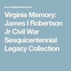 Virginia Memory: James I Robertson Jr Civil War Sesquicentennial Legacy Collection