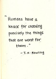 """""""Humans have a knack for choosing precisely the things that are worst for them."""" - J.K. Rowling"""