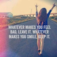 Whatever makes you feel bad, leave it. Whatever makes you smile, keep it. Whatever makes you feel bad, leave it. Whatever makes you smile, keep it. Smile Quotes, Cute Quotes, Great Quotes, Words Quotes, Wise Words, Quotes To Live By, Funny Quotes, Inspirational Quotes, Sayings