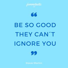 Be so good, they can´t ignore you!