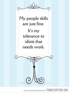 My people skills are just fine. It's my tolerance to idiots that needs work.