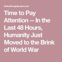 Time to Pay Attention -- In the Last 48 Hours, Humanity Just Moved to the Brink of World War