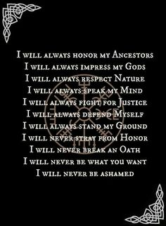 I will always honor my ancestors. I will always impress my Gods. I will always respect nature. I will always speak my mind. I will always fight for justice. I will always defend myself.  I will always stand my ground. I will never stray from honor. I will never break an oath. I will never be what you want. I will never be ashamed.