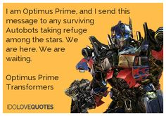 I am Optimus Prime, and I send this message to any surviving Autobots taking refuge among the stars. We are here. We are waiting. Optimus PrimeTransformers