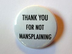 "Thank You For Not Mansplaining - 1 1/2"" Button - Original Design"