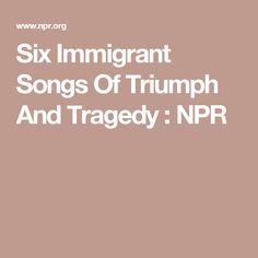 Six Immigrant Songs Of Triumph And Tragedy : NPR
