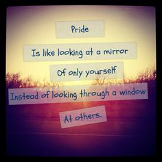 Pride is selfish. Love is selfless. I'm beginning to ponder how many problems would be nonexistent if we all could start to be less prideful and selfish... looking through others' perspectives rather than our own and giving one another the benefit of the doubt or thinking that people have the best intentions.