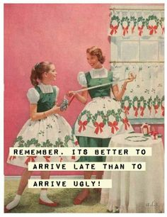 Remember. It's better to arrive late than to arrive ugly!