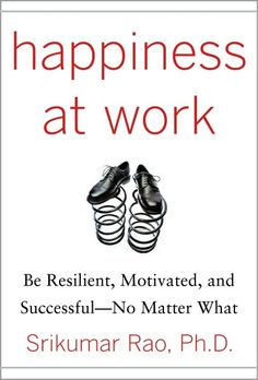 Happiness at Work: Be Resilient, Motivated, and Successful - No Matter What. Srikumar S. Rao
