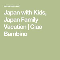 Japan with Kids, Japan Family Vacation | Ciao Bambino