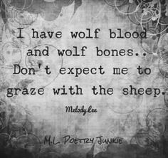 I have wolf blood and wolf bones ... Don't expect me to graze with the sheep.