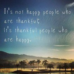 It's not happy people who are thankful; it's thankful people who are happy. thedailyquotes.com