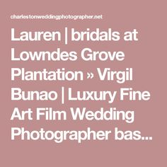 Lauren | bridals at Lowndes Grove Plantation » Virgil Bunao | Luxury Fine Art Film Wedding Photographer based in Charleston