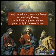 Lord, we ask you, unite our family to Your Holy Family so that we may one day join Your Family in heaven. Amen.