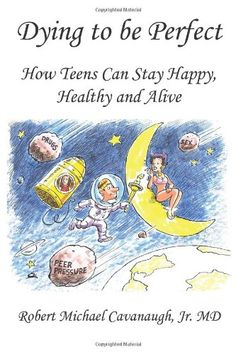 Dying to be Perfect: How Teens Can Stay Happy, Healthy and Alive by Jr. MD Robert Michael Cavanaugh http://www.amazon.com/dp/1449015204/ref=cm_sw_r_pi_dp_B5jpub0GPE1ZK