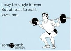 I may be single forever. But at least Crossfit loves me.