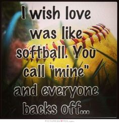 softball quotes i wish love was like softball you call mine and everyone backs off - Google Search