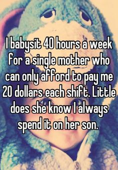 I babysit 40 hours a week for a single mother who can only afford to pay me 20 dollars each shift. Little does she know I always spend it on her son.