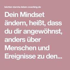 Dein Mindset ändern, heißt, dass du dir angewöhnst, anders über Menschen und Ereignisse zu denken. Durch neue Gedanken kommen neue Dinge in dein Leben.