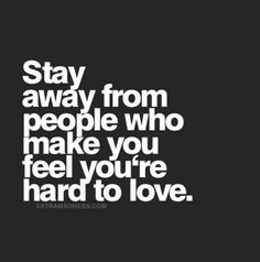 Stay away from people who make you feel you're hard to love. I should have seen this before I...