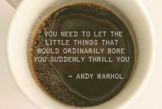 You need to let the little things that would ordinarily bore you suddenly thrill you. - Andy Warhol - great outlook